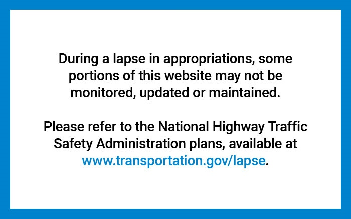During a lapse in appropriations, some portions of this website may not be monitored, updated or maintained.  Please refer to the National Highway Traffic Safety Administration plans, available at www.transportation.gov/lapse.